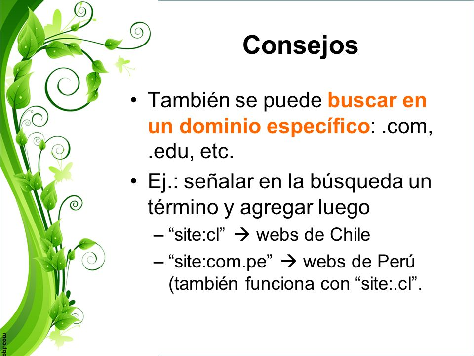 Consejos También se puede buscar en un dominio específico: .com, .edu, etc. Ej.: señalar en la búsqueda un término y agregar luego.