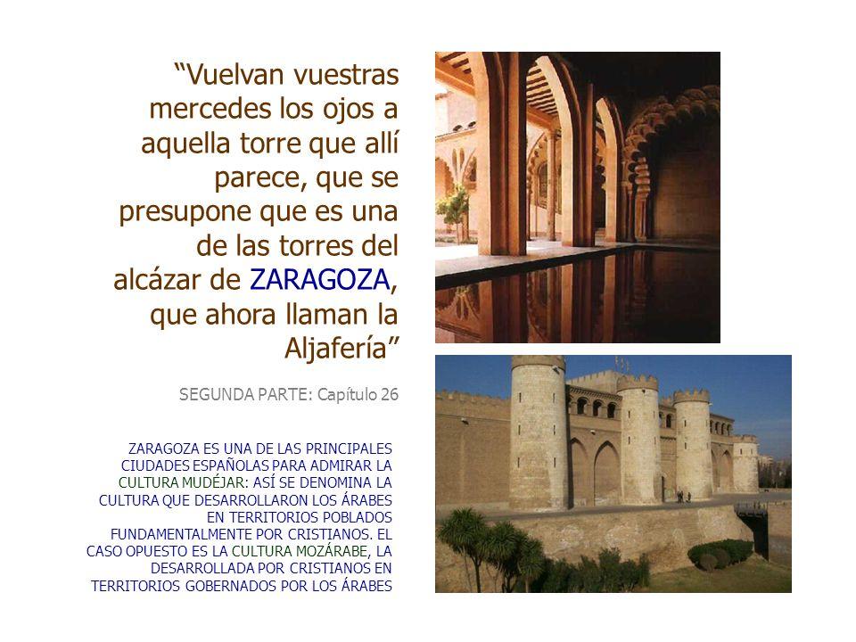 Vuelvan vuestras mercedes los ojos a aquella torre que allí parece, que se presupone que es una de las torres del alcázar de ZARAGOZA, que ahora llaman la Aljafería