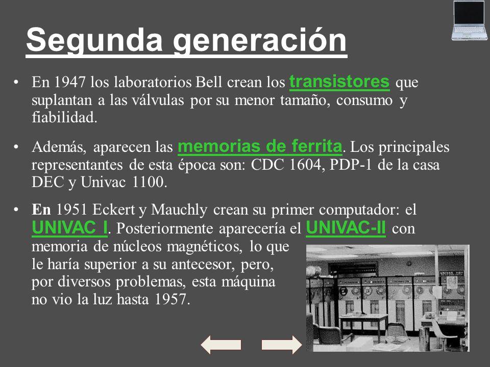 Segunda generación En 1947 los laboratorios Bell crean los transistores que suplantan a las válvulas por su menor tamaño, consumo y fiabilidad.