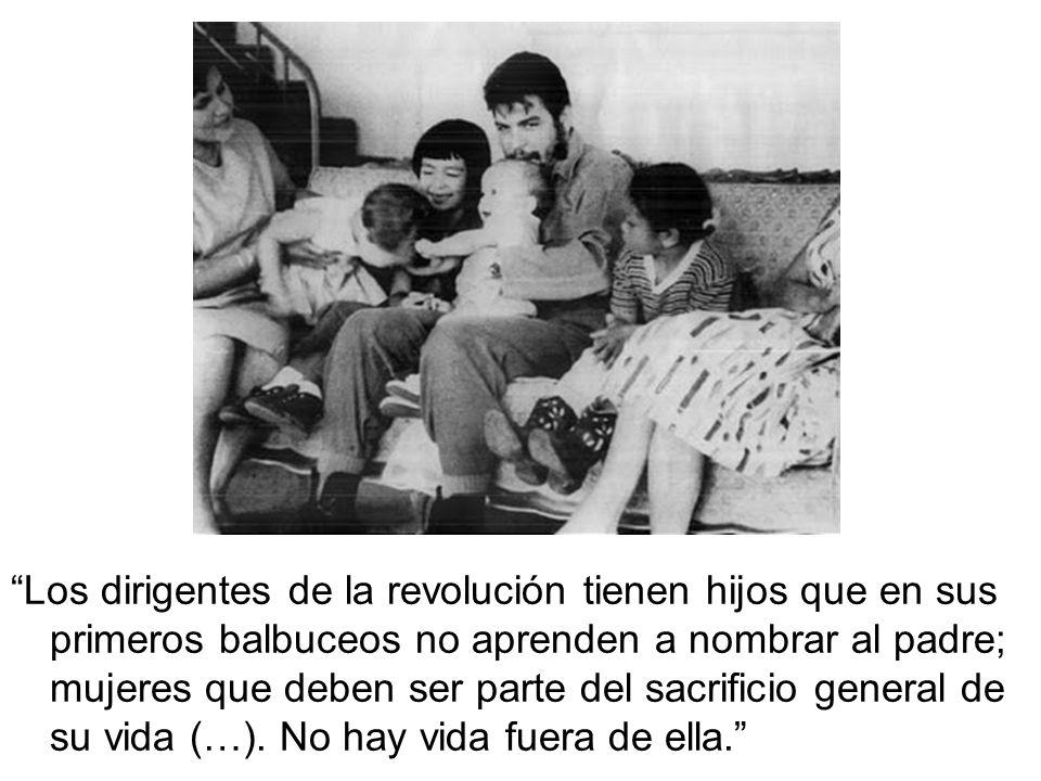 Los dirigentes de la revolución tienen hijos que en sus primeros balbuceos no aprenden a nombrar al padre; mujeres que deben ser parte del sacrificio general de su vida (…).