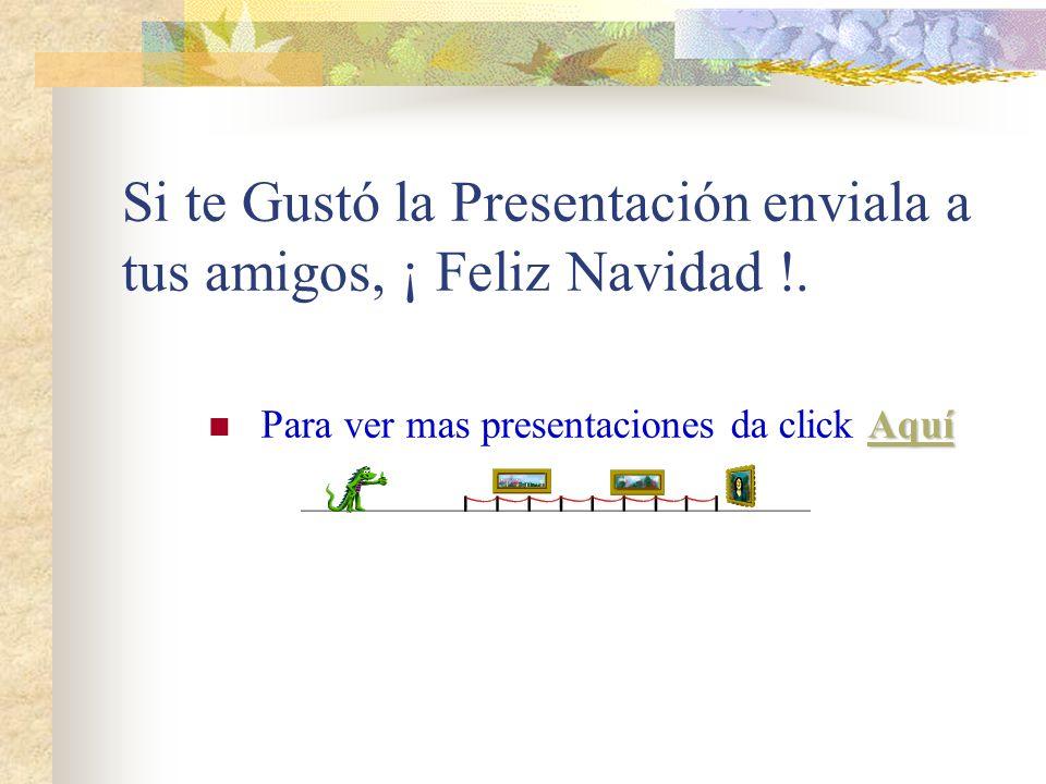 Si te Gustó la Presentación enviala a tus amigos, ¡ Feliz Navidad !.