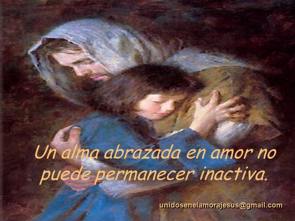 Un alma abrazada en amor no puede permanecer inactiva.