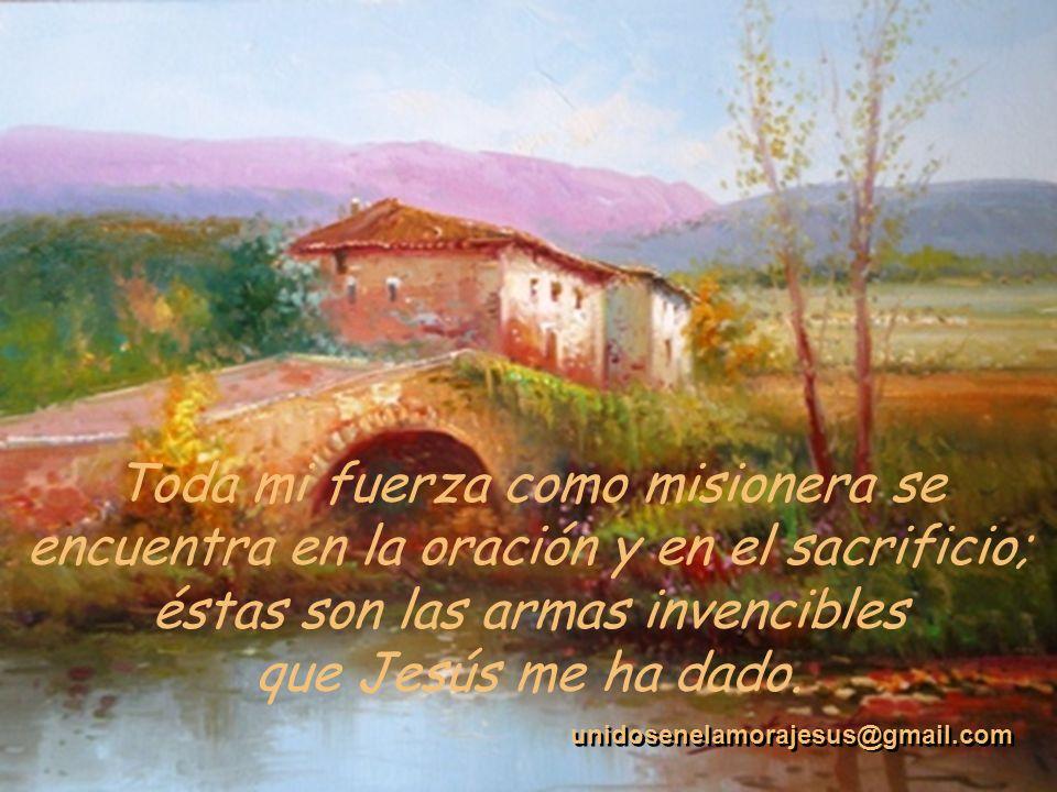 Toda mi fuerza como misionera se encuentra en la oración y en el sacrificio; éstas son las armas invencibles