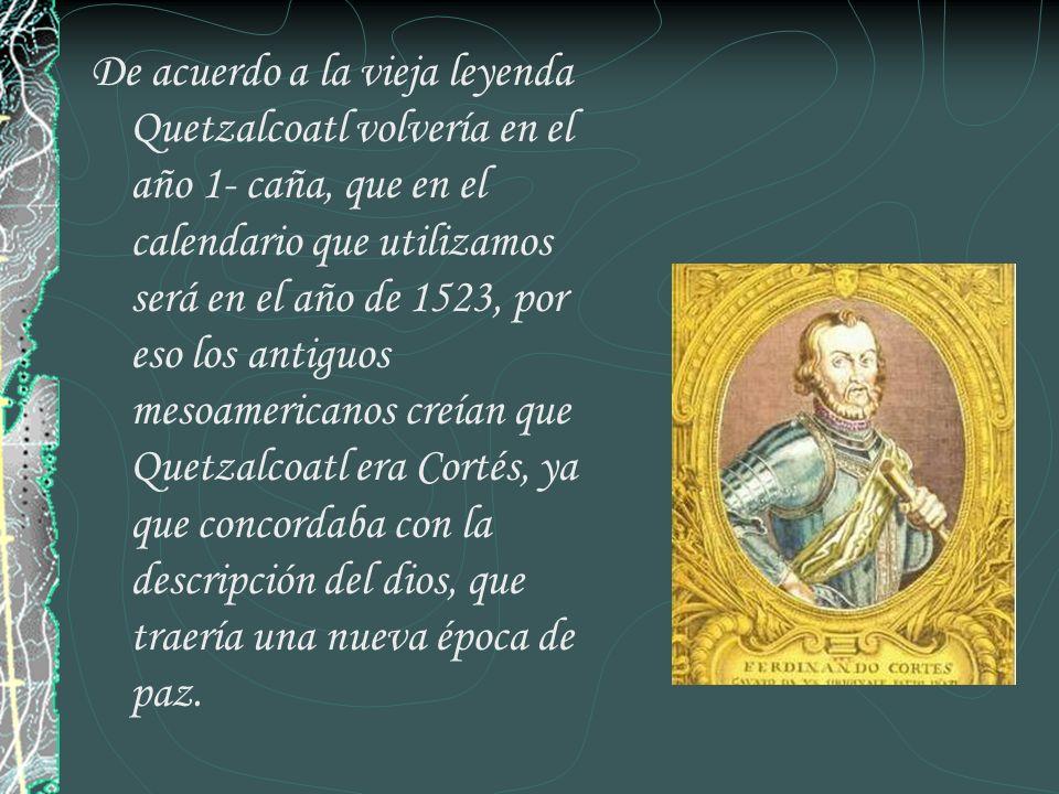De acuerdo a la vieja leyenda Quetzalcoatl volvería en el año 1- caña, que en el calendario que utilizamos será en el año de 1523, por eso los antiguos mesoamericanos creían que Quetzalcoatl era Cortés, ya que concordaba con la descripción del dios, que traería una nueva época de paz.
