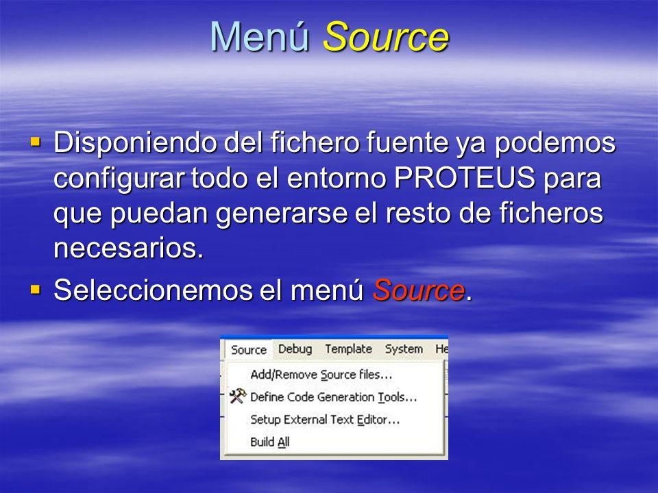 Menú Source Disponiendo del fichero fuente ya podemos configurar todo el entorno PROTEUS para que puedan generarse el resto de ficheros necesarios.