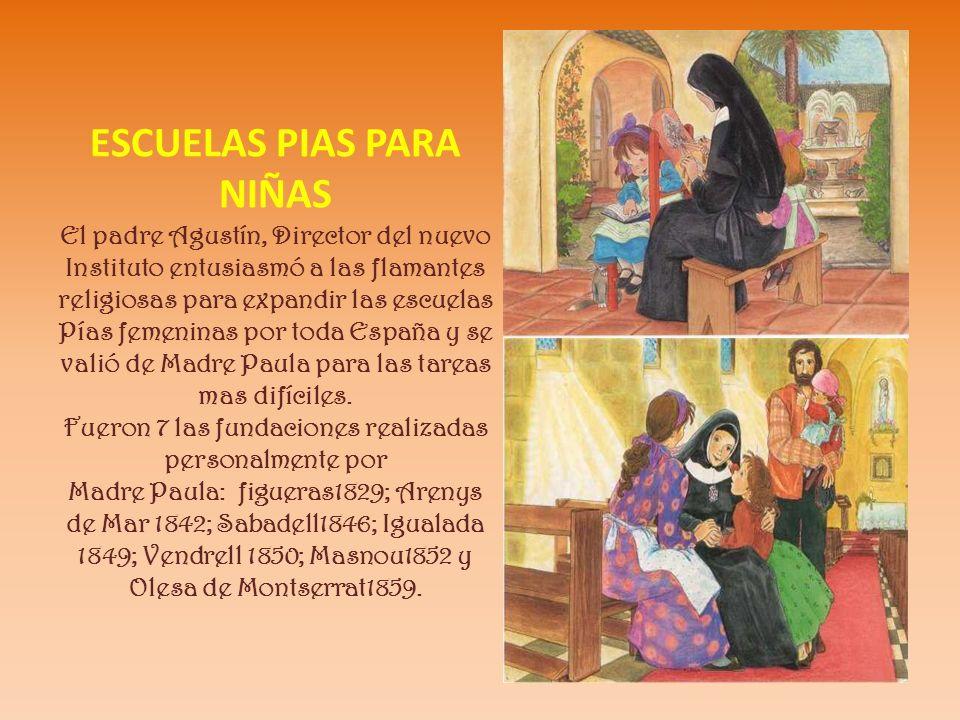 ESCUELAS PIAS PARA NIÑAS El padre Agustín, Director del nuevo Instituto entusiasmó a las flamantes religiosas para expandir las escuelas Pías femeninas por toda España y se valió de Madre Paula para las tareas mas difíciles.
