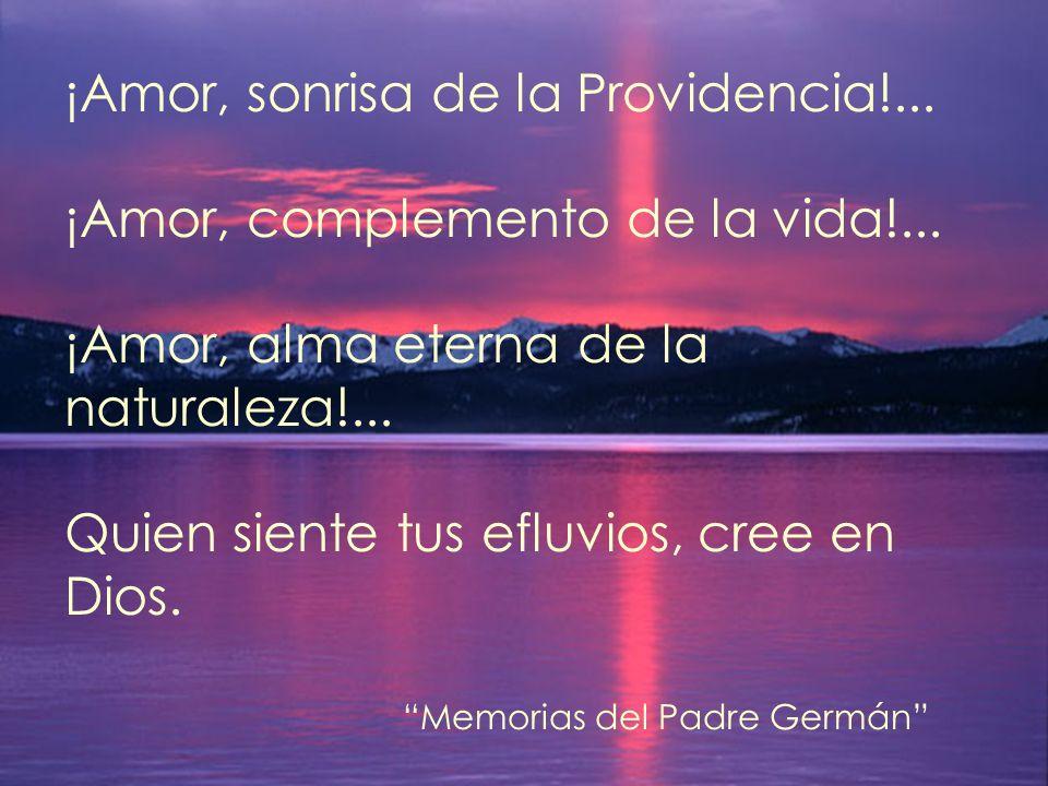 ¡Amor, sonrisa de la Providencia!... ¡Amor, complemento de la vida!...