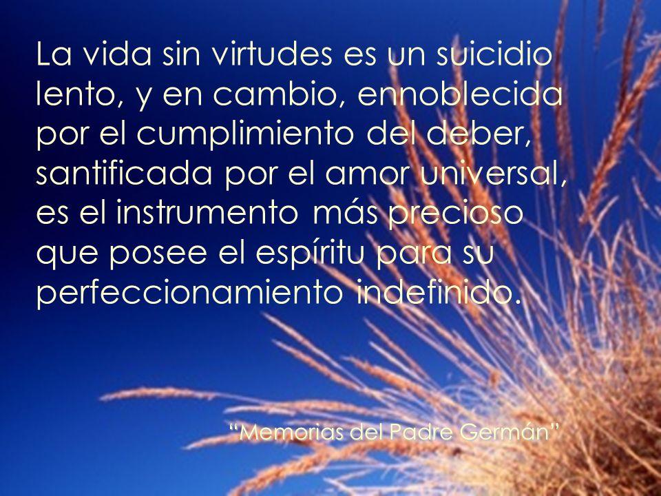 La vida sin virtudes es un suicidio lento, y en cambio, ennoblecida por el cumplimiento del deber, santificada por el amor universal, es el instrumento más precioso que posee el espíritu para su perfeccionamiento indefinido.