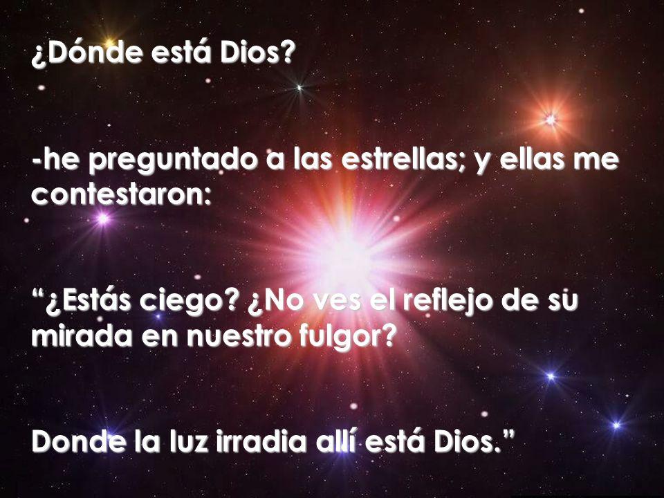 ¿Dónde está Dios -he preguntado a las estrellas; y ellas me contestaron: ¿Estás ciego ¿No ves el reflejo de su mirada en nuestro fulgor