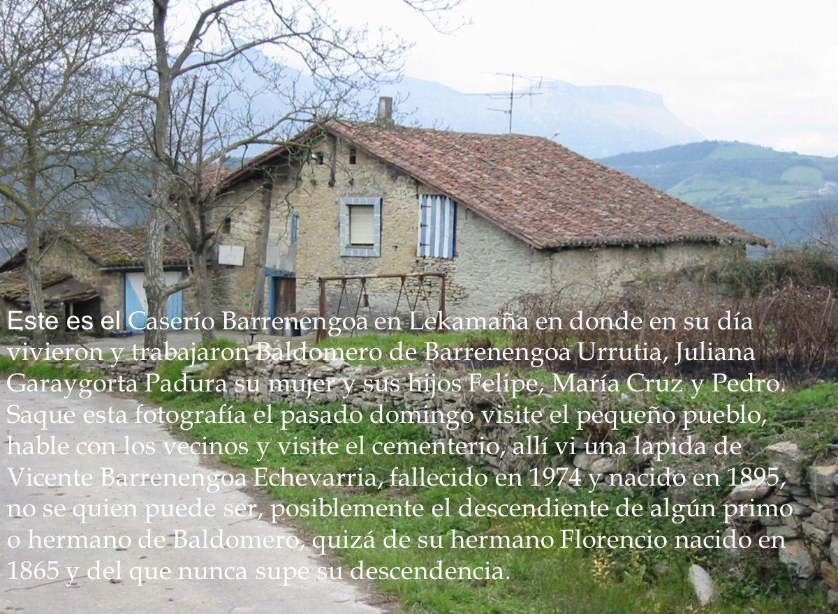 Este es el Caserío Barrenengoa en Lekamaña en donde en su día vivieron y trabajaron Baldomero de Barrenengoa Urrutia, Juliana Garaygorta Padura su mujer y sus hijos Felipe, María Cruz y Pedro.