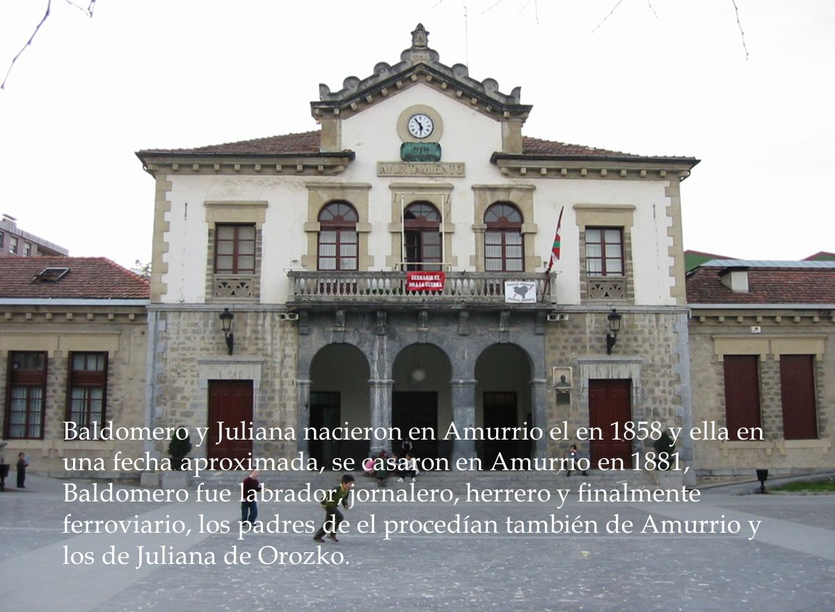 Baldomero y Juliana nacieron en Amurrio el en 1858 y ella en una fecha aproximada, se casaron en Amurrio en 1881, Baldomero fue labrador, jornalero, herrero y finalmente ferroviario, los padres de el procedían también de Amurrio y los de Juliana de Orozko.