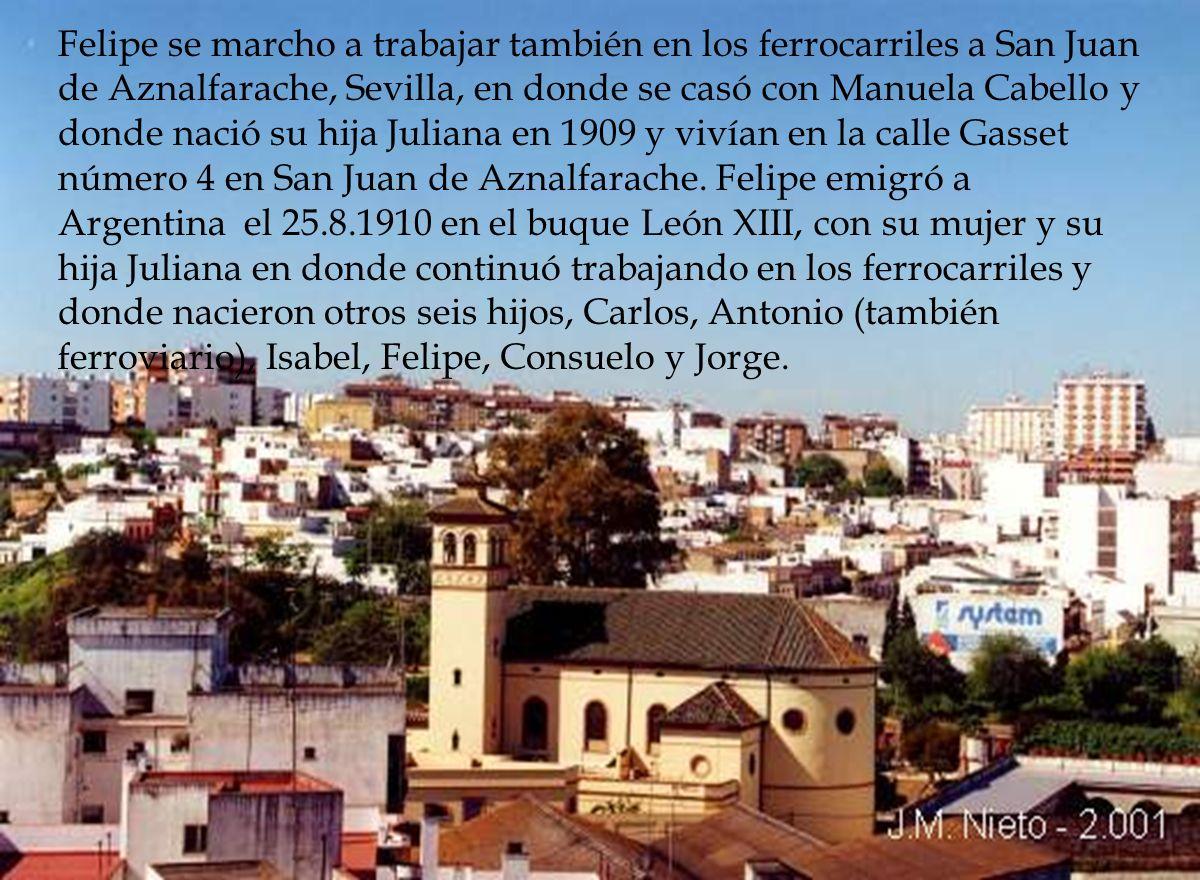 Felipe se marcho a trabajar también en los ferrocarriles a San Juan de Aznalfarache, Sevilla, en donde se casó con Manuela Cabello y donde nació su hija Juliana en 1909 y vivían en la calle Gasset número 4 en San Juan de Aznalfarache.