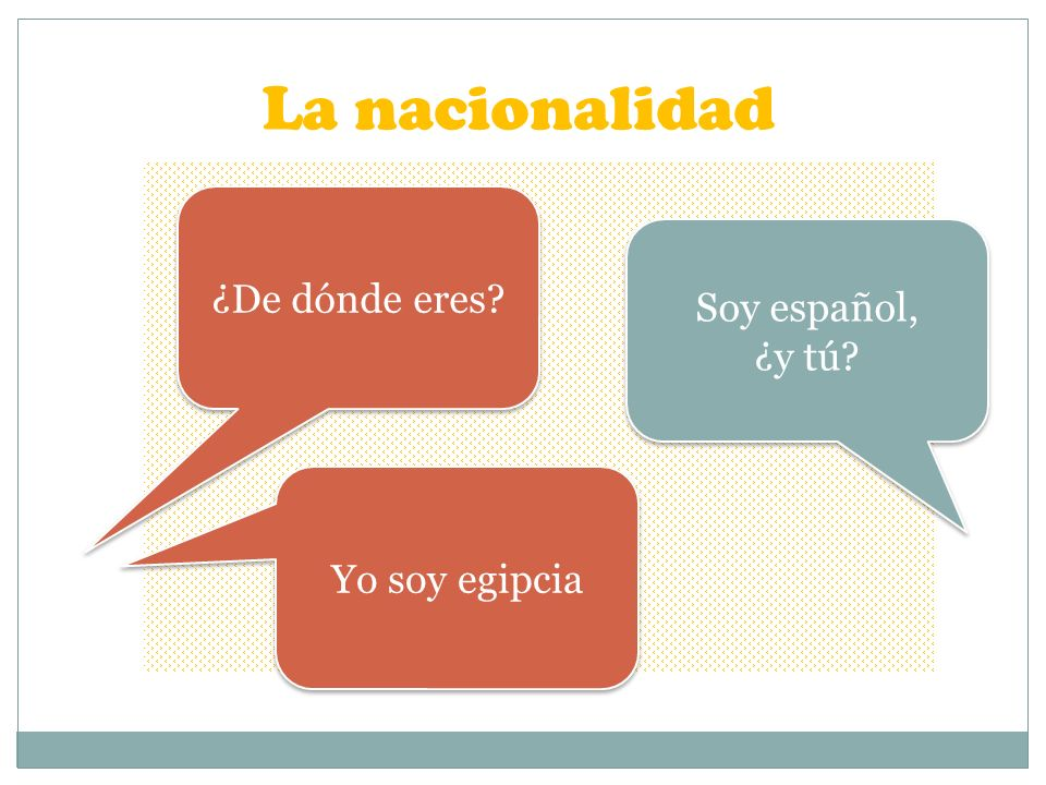 La nacionalidad ¿De dónde eres Soy español, ¿y tú Yo soy egipcia