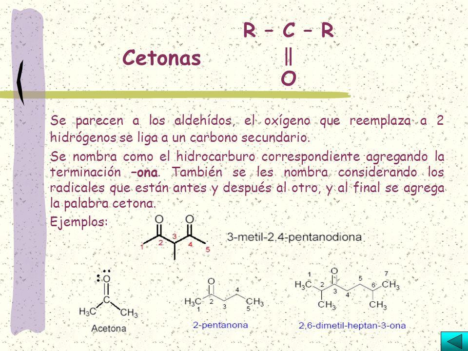 R – C – R ‖ O Cetonas. Se parecen a los aldehídos, el oxígeno que reemplaza a 2 hidrógenos se liga a un carbono secundario.