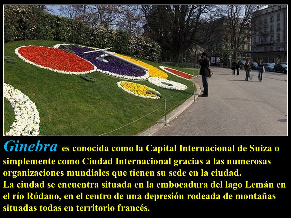 Ginebra es conocida como la Capital Internacional de Suiza o simplemente como Ciudad Internacional gracias a las numerosas organizaciones mundiales que tienen su sede en la ciudad.