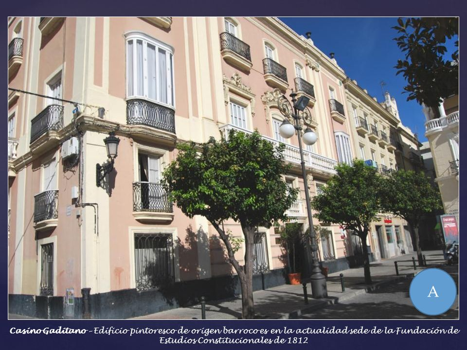 A Casino Gaditano – Edificio pintoresco de origen barroco es en la actualidad sede de la Fundación de Estudios Constitucionales de 1812.