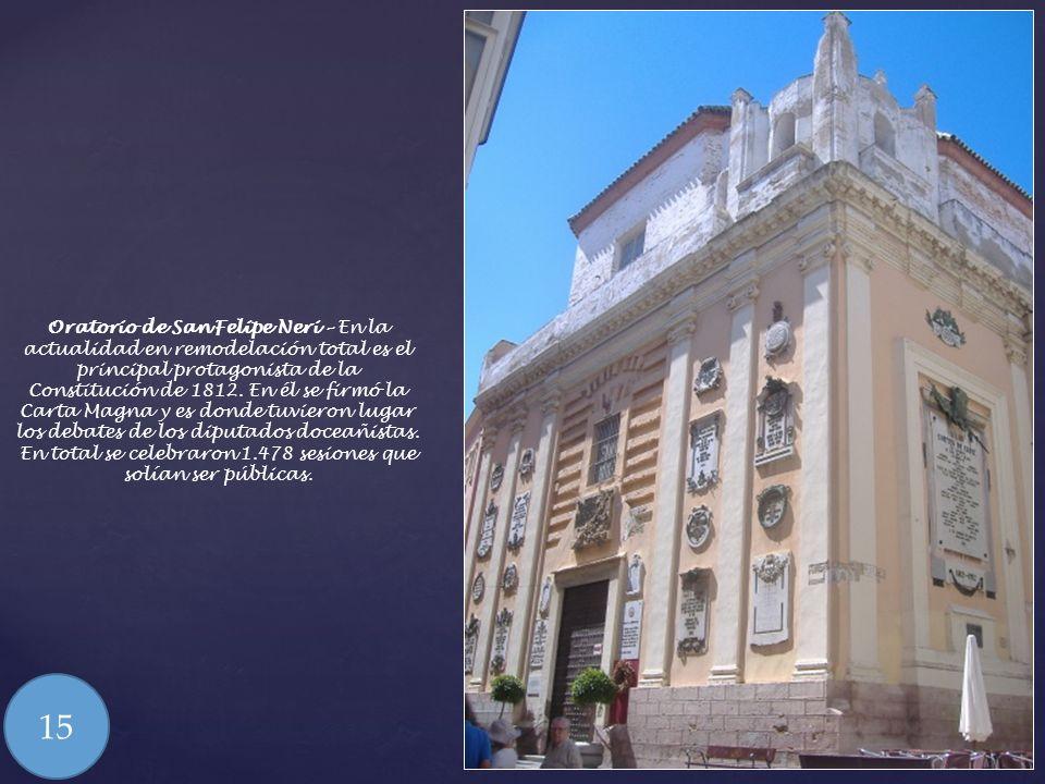 Oratorio de San Felipe Neri – En la actualidad en remodelación total es el principal protagonista de la Constitución de 1812. En él se firmó la Carta Magna y es donde tuvieron lugar los debates de los diputados doceañistas. En total se celebraron 1.478 sesiones que solían ser públicas.