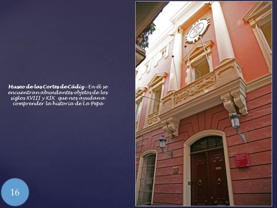 Museo de las Cortes de Cádiz – En él se encuentran abundantes objetos de los siglos XVIII y XIX que nos ayudan a comprender la historia de La Pepa