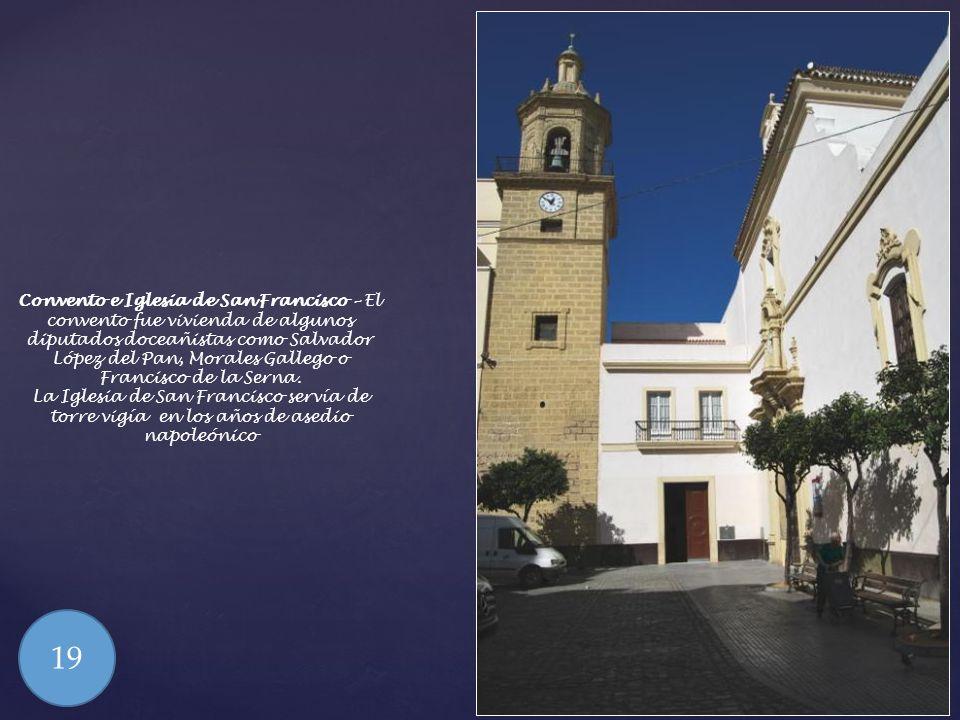 Convento e Iglesia de San Francisco – El convento fue vivienda de algunos diputados doceañistas como Salvador López del Pan, Morales Gallego o Francisco de la Serna.