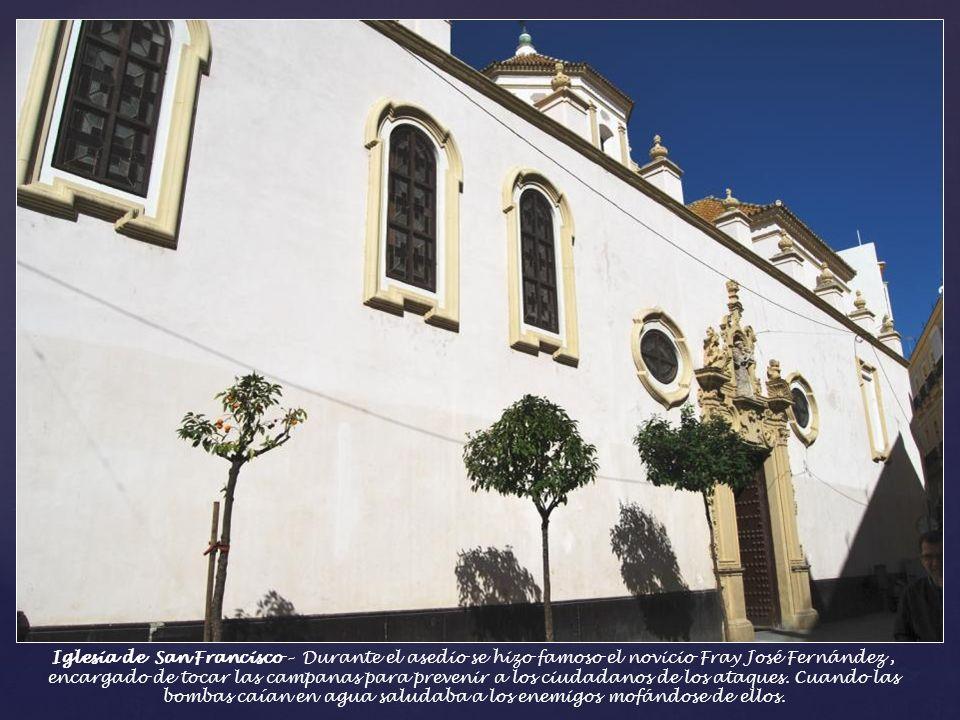 Iglesia de San Francisco – Durante el asedio se hizo famoso el novicio Fray José Fernández , encargado de tocar las campanas para prevenir a los ciudadanos de los ataques.