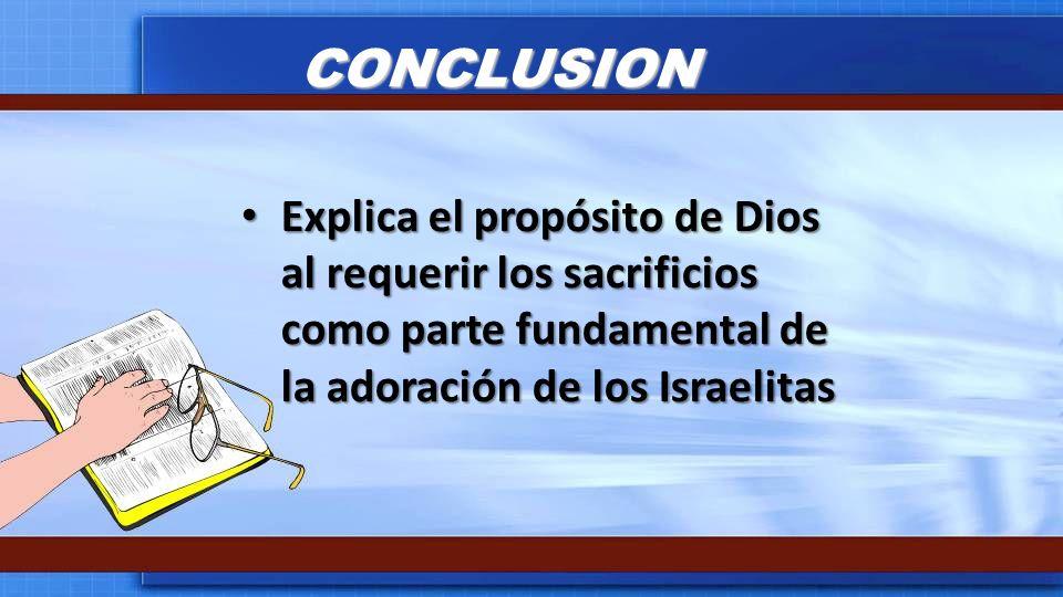 CONCLUSION Explica el propósito de Dios al requerir los sacrificios como parte fundamental de la adoración de los Israelitas.