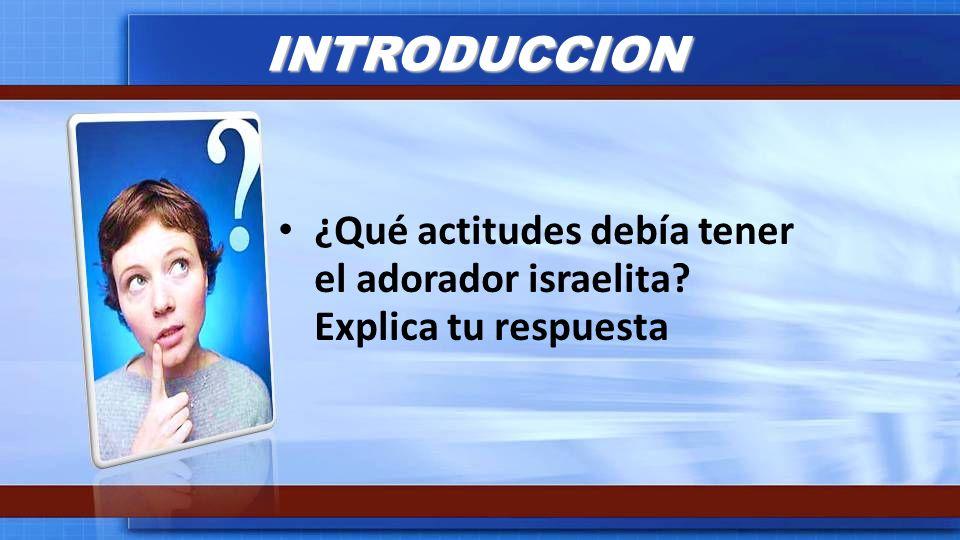 INTRODUCCION ¿Qué actitudes debía tener el adorador israelita Explica tu respuesta