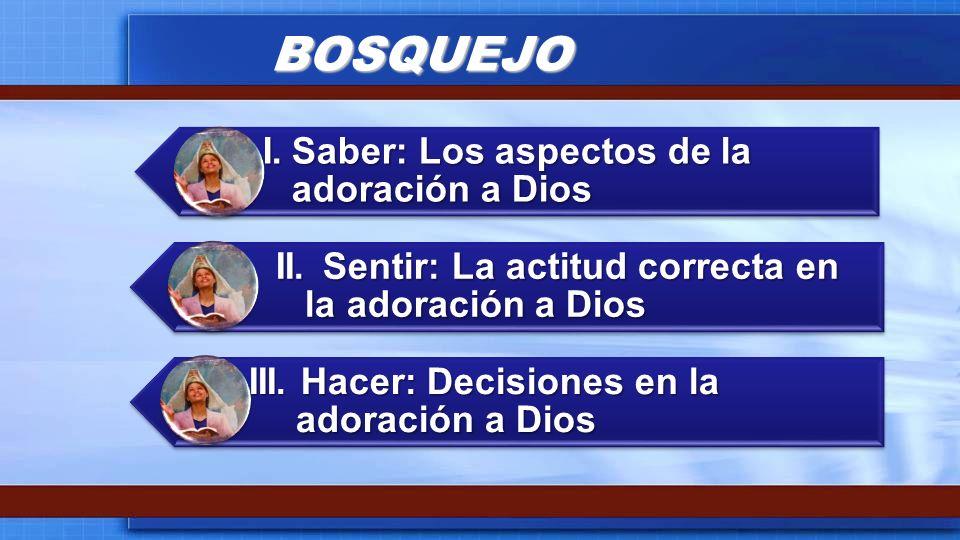 BOSQUEJO I. Saber: Los aspectos de la adoración a Dios