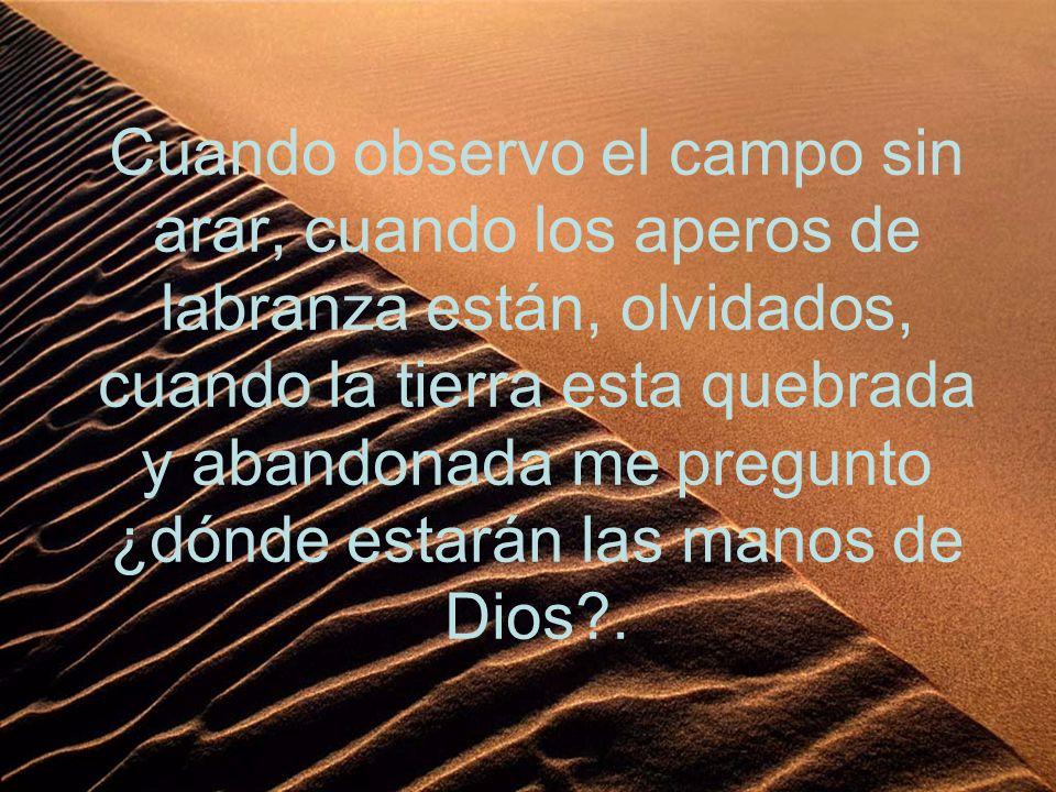 Cuando observo el campo sin arar, cuando los aperos de labranza están, olvidados, cuando la tierra esta quebrada y abandonada me pregunto ¿dónde estarán las manos de Dios .