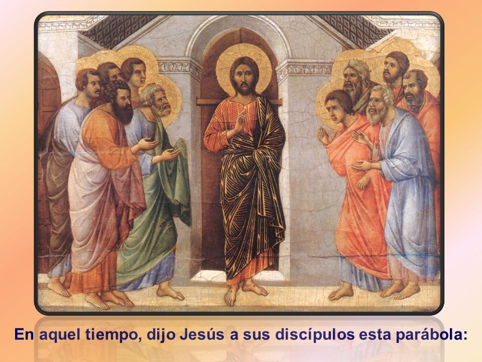 En aquel tiempo, dijo Jesús a sus discípulos esta parábola: