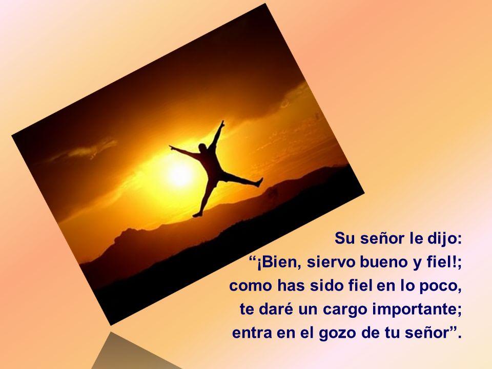 Su señor le dijo: ¡Bien, siervo bueno y fiel!; como has sido fiel en lo poco, te daré un cargo importante;