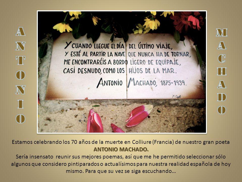 A N. T. O. I. M. A. C. H. D. O. Estamos celebrando los 70 años de la muerte en Colliure (Francia) de nuestro gran poeta ANTONIO MACHADO.