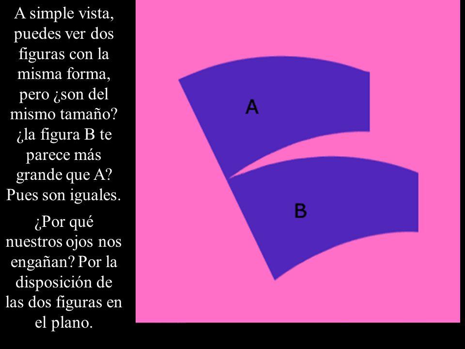 A simple vista, puedes ver dos figuras con la misma forma, pero ¿son del mismo tamaño ¿la figura B te parece más grande que A Pues son iguales.