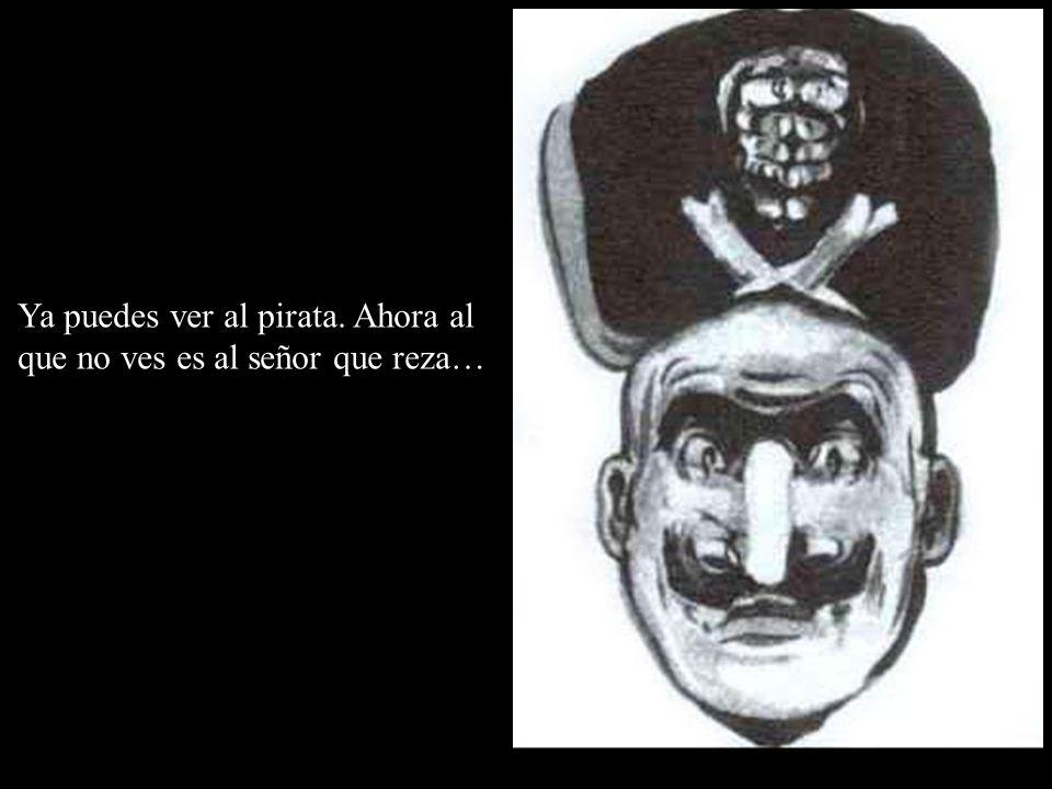 Ya puedes ver al pirata. Ahora al que no ves es al señor que reza…