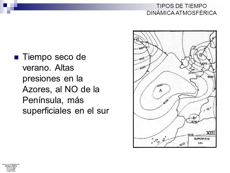 TIPOS DE TIEMPO DINÁMICA ATMOSFÉRICA. Tiempo seco de verano. Altas presiones en la Azores, al NO de la Península, más superficiales en el sur.