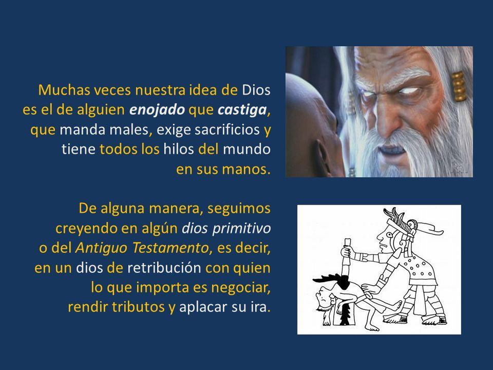 Muchas veces nuestra idea de Dios es el de alguien enojado que castiga, que manda males, exige sacrificios y tiene todos los hilos del mundo