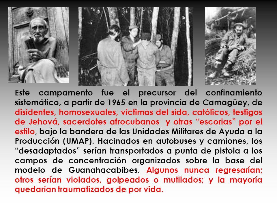 Este campamento fue el precursor del confinamiento sistemático, a partir de 1965 en la provincia de Camagüey, de disidentes, homosexuales, víctimas del sida, católicos, testigos de Jehová, sacerdotes afrocubanos y otras escorias por el estilo, bajo la bandera de las Unidades Militares de Ayuda a la Producción (UMAP).
