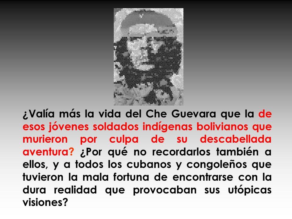 ¿Valía más la vida del Che Guevara que la de esos jóvenes soldados indígenas bolivianos que murieron por culpa de su descabellada aventura.