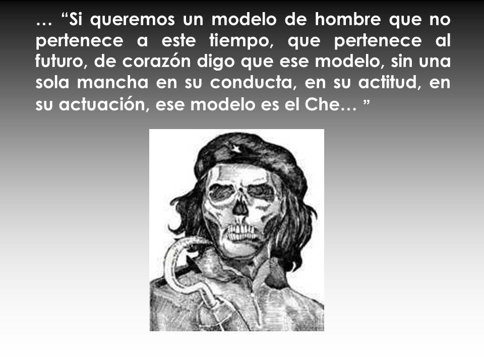 … Si queremos un modelo de hombre que no pertenece a este tiempo, que pertenece al futuro, de corazón digo que ese modelo, sin una sola mancha en su conducta, en su actitud, en su actuación, ese modelo es el Che…