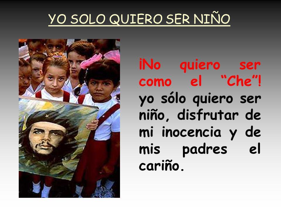 YO SOLO QUIERO SER NIÑO ¡No quiero ser como el Che .
