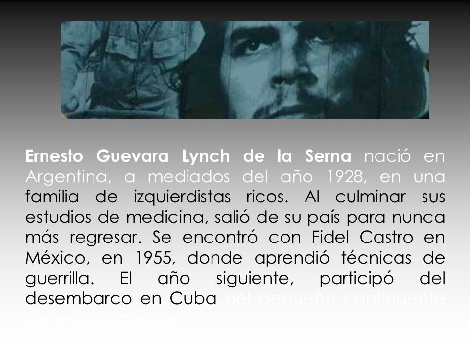 Ernesto Guevara Lynch de la Serna nació en Argentina, a mediados del año 1928, en una familia de izquierdistas ricos.