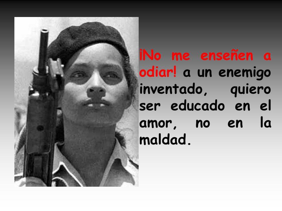 ¡No me enseñen a odiar! a un enemigo inventado, quiero ser educado en el amor, no en la maldad.