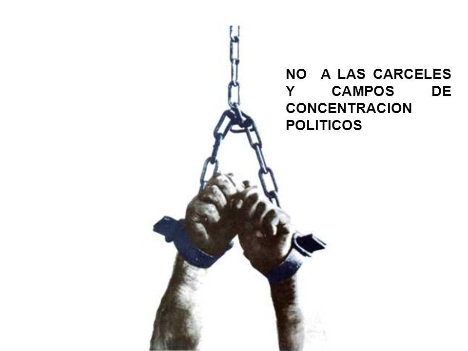 NO A LAS CARCELES Y CAMPOS DE CONCENTRACION POLITICOS