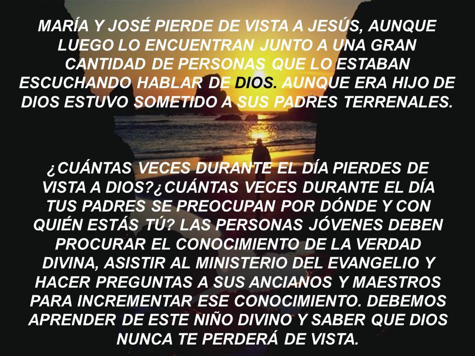 MARÍA Y JOSÉ PIERDE DE VISTA A JESÚS, AUNQUE LUEGO LO ENCUENTRAN JUNTO A UNA GRAN CANTIDAD DE PERSONAS QUE LO ESTABAN ESCUCHANDO HABLAR DE DIOS. AUNQUE ERA HIJO DE DIOS ESTUVO SOMETIDO A SUS PADRES TERRENALES.