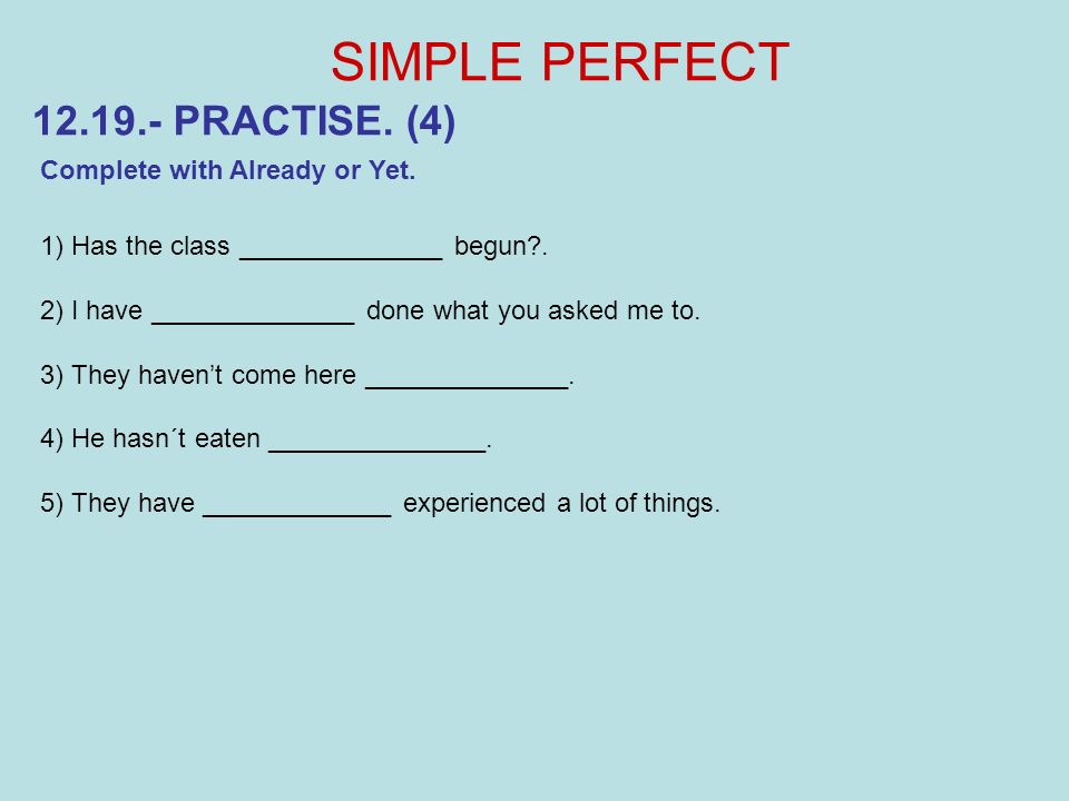 SIMPLE PERFECT 12.19.- PRACTISE. (4) Complete with Already or Yet.