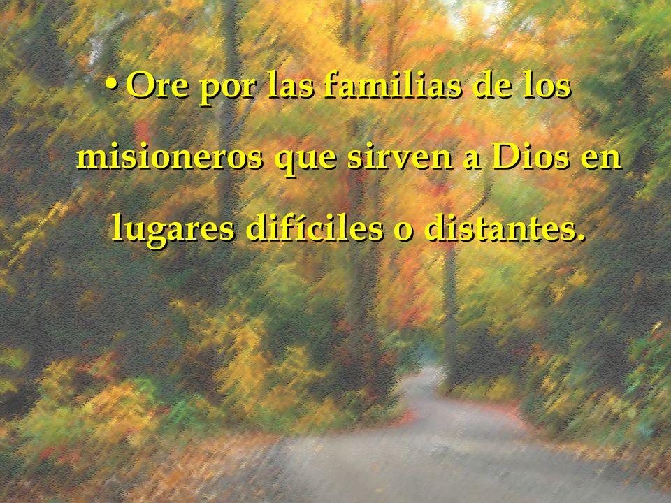 Ore por las familias de los misioneros que sirven a Dios en lugares difíciles o distantes.