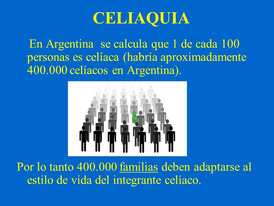 CELIAQUIA En Argentina se calcula que 1 de cada 100 personas es celíaca (habría aproximadamente 400.000 celíacos en Argentina).