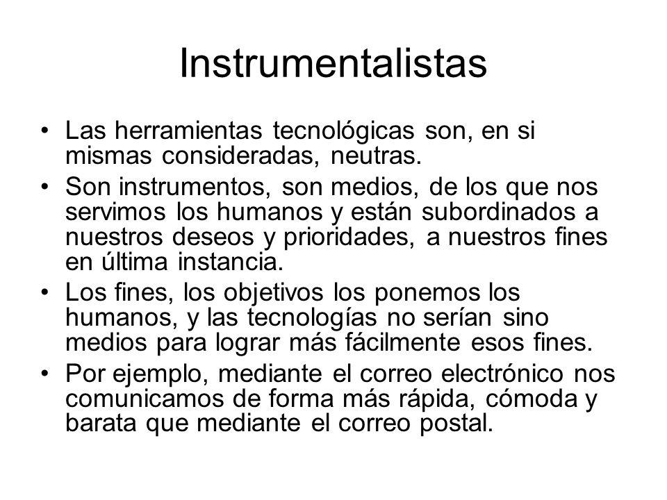 Instrumentalistas Las herramientas tecnológicas son, en si mismas consideradas, neutras.