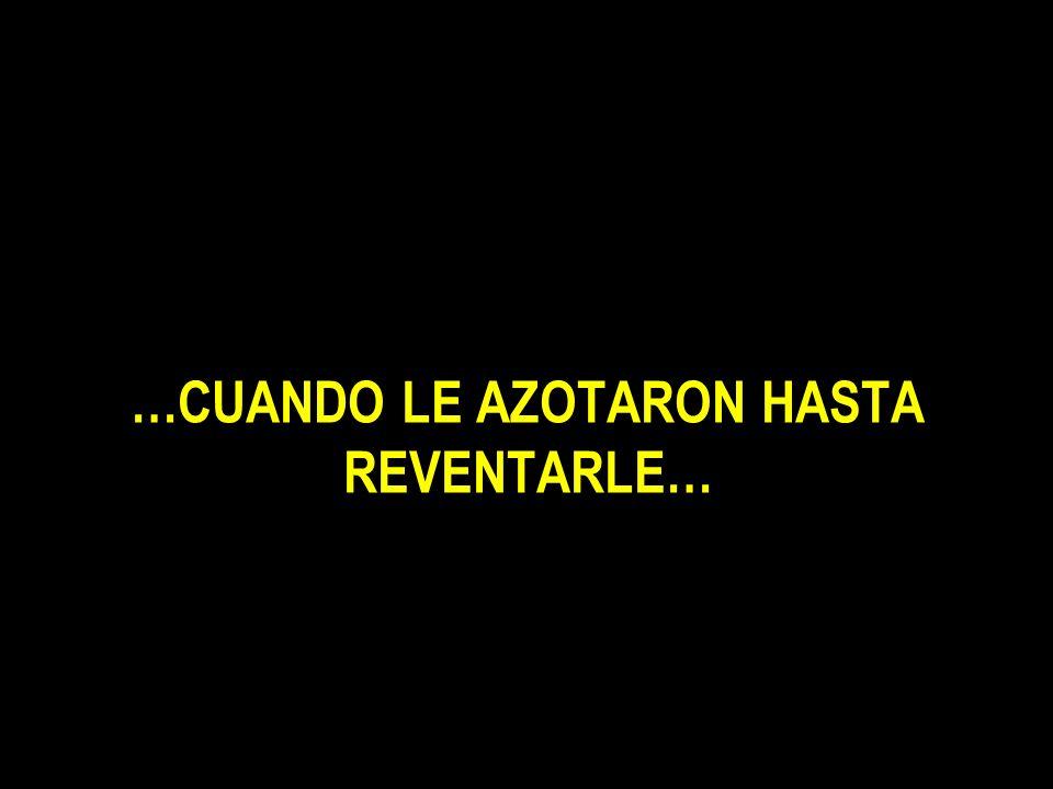 …CUANDO LE AZOTARON HASTA REVENTARLE…