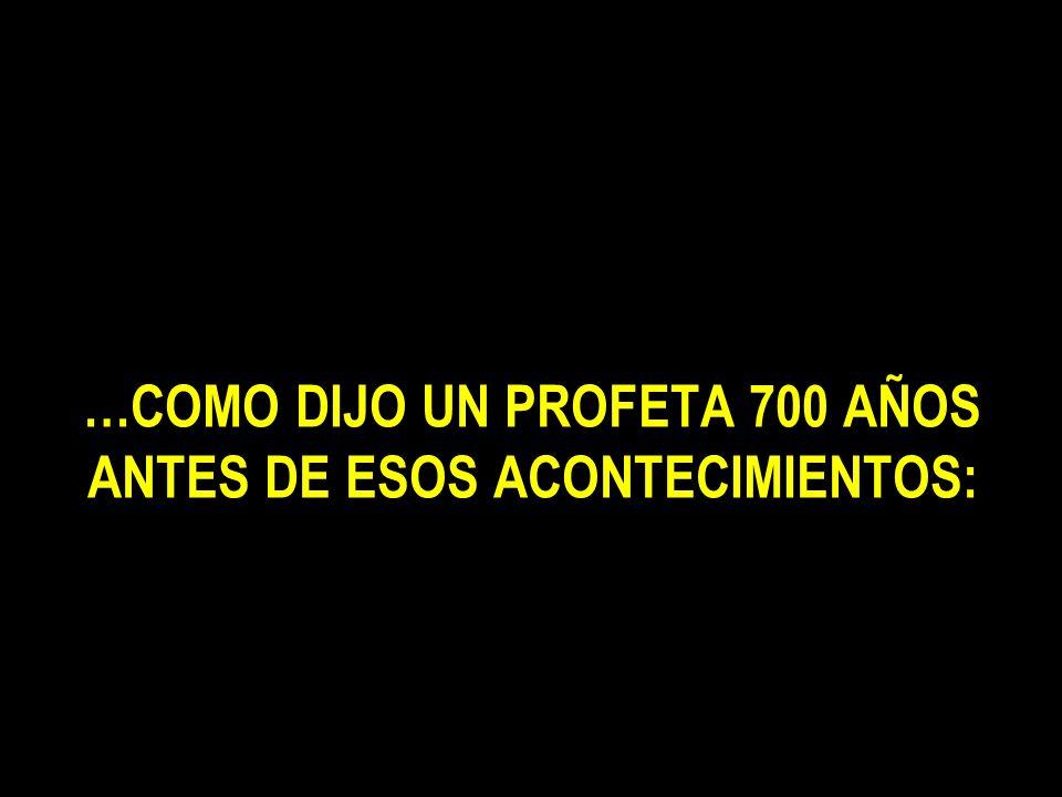 …COMO DIJO UN PROFETA 700 AÑOS ANTES DE ESOS ACONTECIMIENTOS: