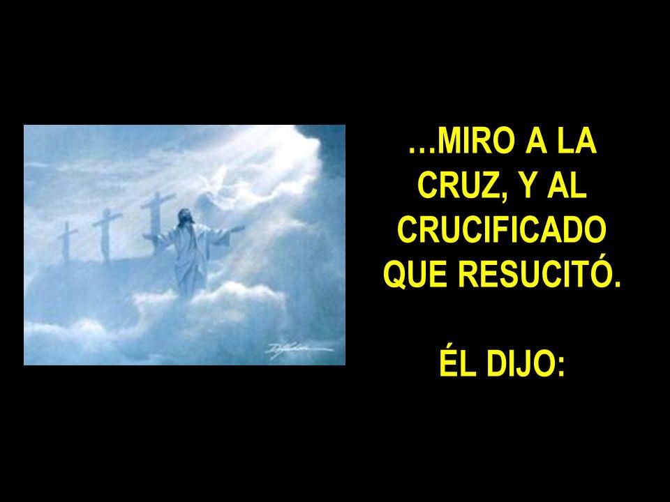 …MIRO A LA CRUZ, Y AL CRUCIFICADO QUE RESUCITÓ. ÉL DIJO: